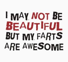 I MAY NOT BE BEAUTIFUL BUT MY FARTS ARE AWESOME by red addiction