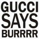 Gucci Says Burrr Shirt by lickquid