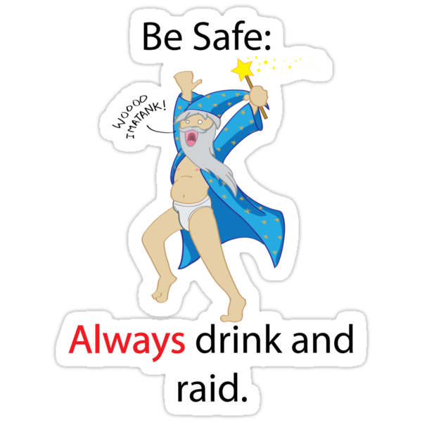 Be Safe: Always Drink and Raid by GoblinWorks