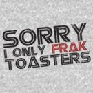 I only frak toasters by lovecrafted