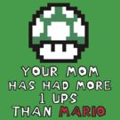 Your Mom Has Had More 1ups Then Mario  by PopCultFanatics