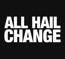 ALL HAIL CHANGE (White text) by BenHopper