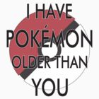 I Have Pokemon Older Than You by SarahBelham