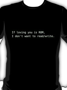 If loving you is ROM,  I don't want to read/write T-Shirt