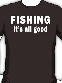 Fishing. It's all Good T-Shirt