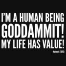 I'm A Human Being Goddamit My Life Has Value by fauxtauxgraphy