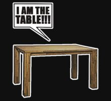I Am The Table!!! by Dead Duck