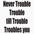 Never Trouble Trouble till Trouble Troubles you by GolemAura
