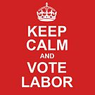 keep calm and vote labor by Trish Marinozzi