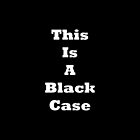 This Is A Black Case by ajf89