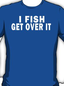 I FISH. GET OVER IT T-Shirt