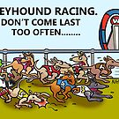 GREYHOUND RACING.DON'T COME LAST TOO OFTEN... by NHR CARTOONS .