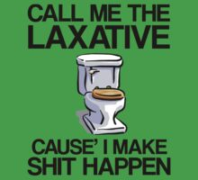 Call Me The Laxative... Cause' I Make Shit Happen! by ScottW93