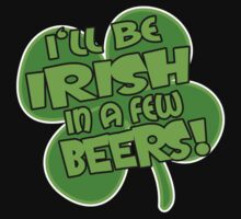 I'LL BE IRISH IN A FEW BEERS! by mcdba