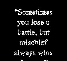 Mischief always wins the war. by teaaaaa
