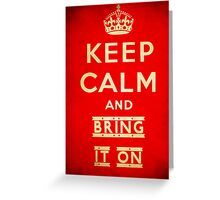Keep calm and bring it on. Greeting Card