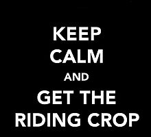 Keep Calm & Get The Riding Crop by thetangofox