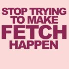 Stop Trying To Make Fetch Happen! by CoExistance