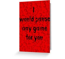 I would pause any game for you Greeting Card