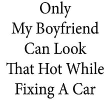Only My Boyfriend Can Look That Hot While Fixing A Car  by supernova23