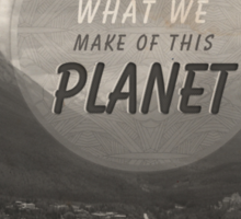 We Are What We Make Of This Planet Sticker