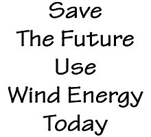 Save The Future Use Wind Energy Today by supernova23