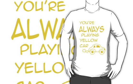 You're ALWAYS playing Yellow Car by nimbusnought