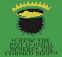 Screw The Pot O' Gold. Where's The Corned Beef?!? by Welte Arts & Trumpery