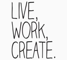 Live, Work, Create. by marissaleighxo