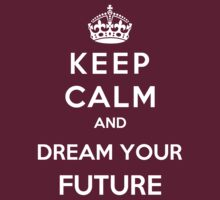 Keep Calm And Dream Your Future by Miltossavvides
