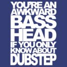 YOU'RE AN AWKWARD BASSHEAD IF YOU ONLY KNOW ABOUT DUBSTEP (WHITE) by DropBass