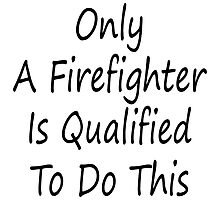 Only A Firefighter Is Qualified To Do This by supernova23