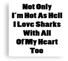 Not Only I'm Hot As Hell I Also Love Sharks With All Of My Heart Canvas Print