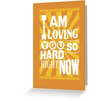 I Am Loving You So Hard Right Now Greeting Card