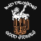 Bad Decisions Good Stories Beer Shirt by pinballmap13