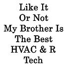 Like it or not my brother is the best HVAC &amp;N Ref Tech by supernova23
