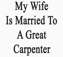 My Wife Is Married To A Great Carpenter by supernova23