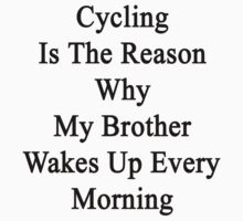 Cycling Is The Reason Why My Brother Wakes Up Every Morning by supernova23