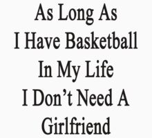 As Long As I Have Basketball In My Life I Don't Need A Girlfriend  by supernova23