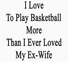 I Love To Play Basketball More Than I Ever Loved My Ex-Wife by supernova23