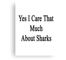 Yes I Care That Much About Sharks Canvas Print