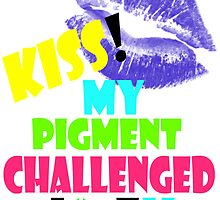 KISS MY PIGMENT CHALLENGED A**E by Karma Arts UK Ltd