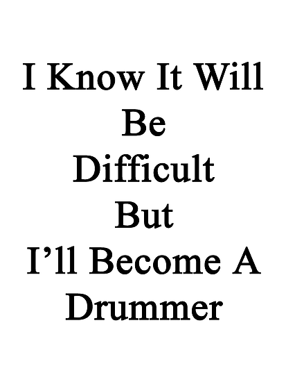 I Know It Will Be Difficult But I'll Become A Drummer by supernova23