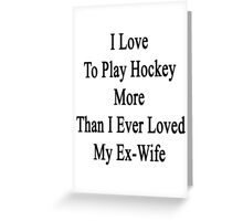 I Love To Play Hockey More Than I Ever Loved My Ex-Wife Greeting Card