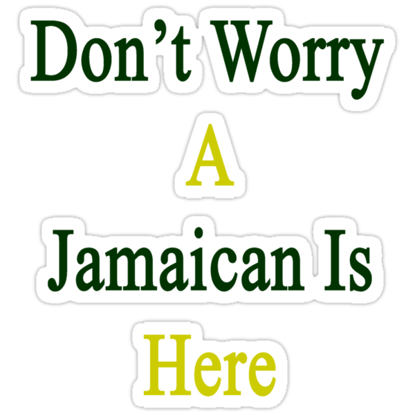 Don't Worry A Jamaican Is Here by supernova23