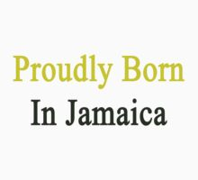 Proudly Born In Jamaica by supernova23