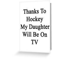 Thanks To Hockey My Daughter Will Be On TV Greeting Card