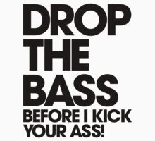 Drop The Bass Before I Kick Your Ass by DropBass