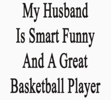 My Husband Is Smart Funny And A Great Basketball Player by supernova23