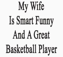 My Wife Is Smart Funny And A Great Basketball Player by supernova23
